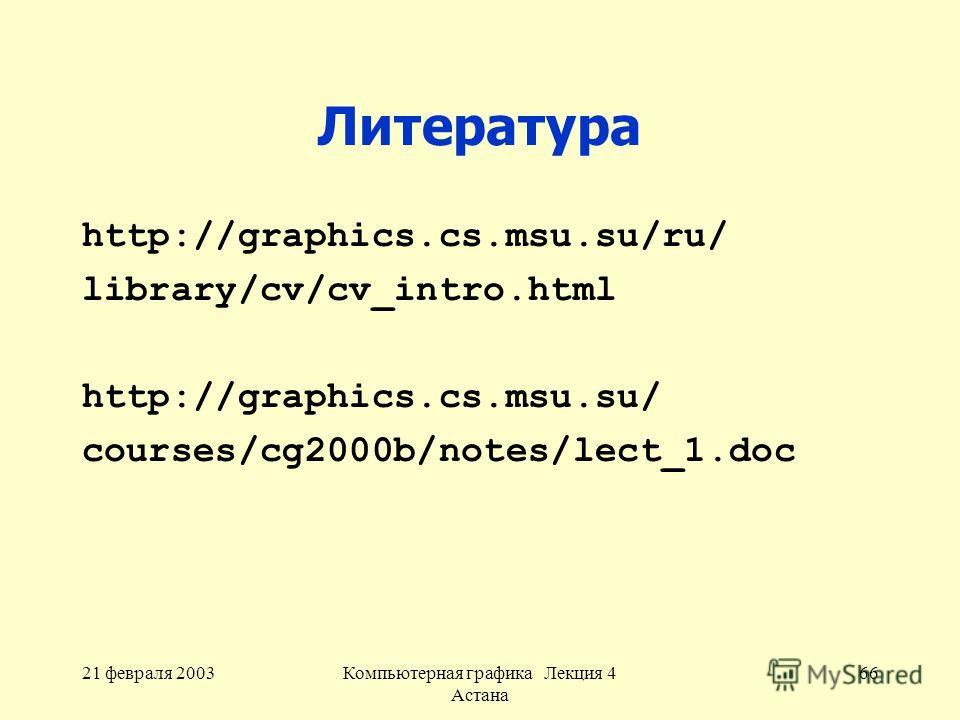 21 февраля 2003Компьютерная графика Лекция 4 Астана 66 Литература http://graphics.cs.msu.su/ru/ library/cv/cv_intro.html http://graphics.cs.msu.su/ courses/cg2000b/notes/lect_1.doc