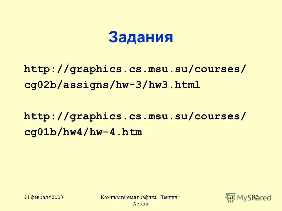 21 февраля 2003Компьютерная графика Лекция 4 Астана 67 Задания http://graphics.cs.msu.su/courses/ cg02b/assigns/hw-3/hw3.html http://graphics.cs.msu.su/courses/ cg01b/hw4/hw-4.htm
