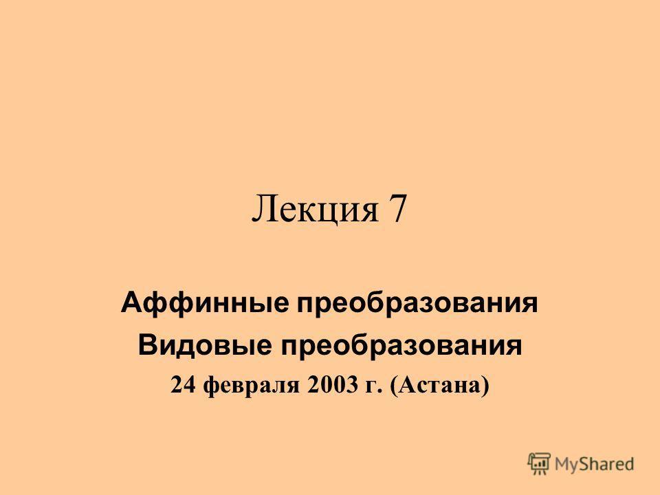 Лекция 7 Аффинные преобразования Видовые преобразования 24 февраля 2003 г. (Астана)