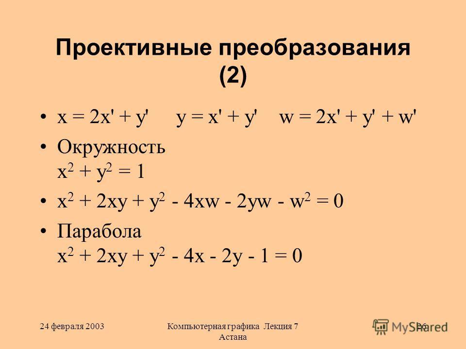24 февраля 2003Компьютерная графика Лекция 7 Астана 26 Проективные преобразования (2) x = 2x' + y' y = x' + y' w = 2x' + y' + w' Окружность x 2 + y 2 = 1 x 2 + 2xy + y 2 - 4xw - 2yw - w 2 = 0 Парабола x 2 + 2xy + y 2 - 4x - 2y - 1 = 0