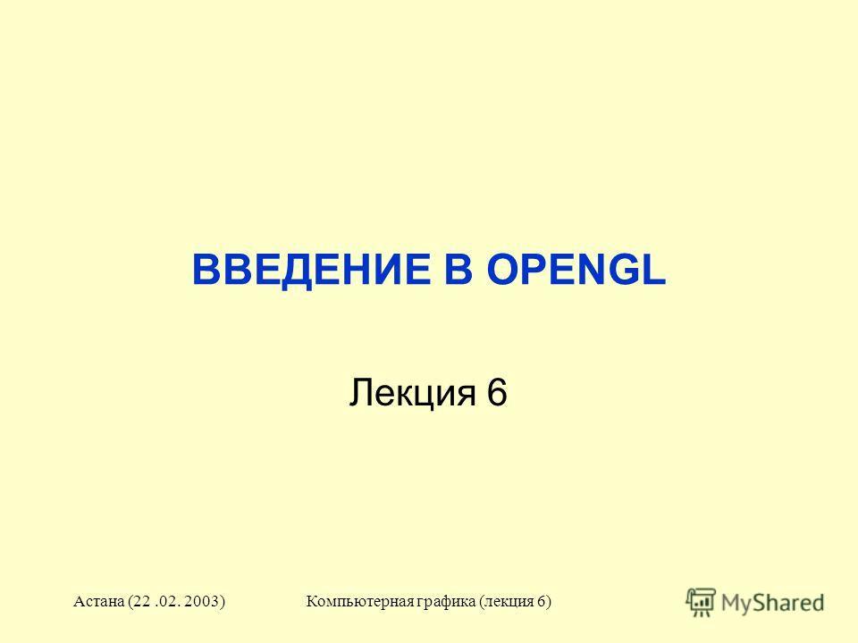 Астана (22.02. 2003)Компьютерная графика (лекция 6) ВВЕДЕНИЕ В OPENGL Лекция 6