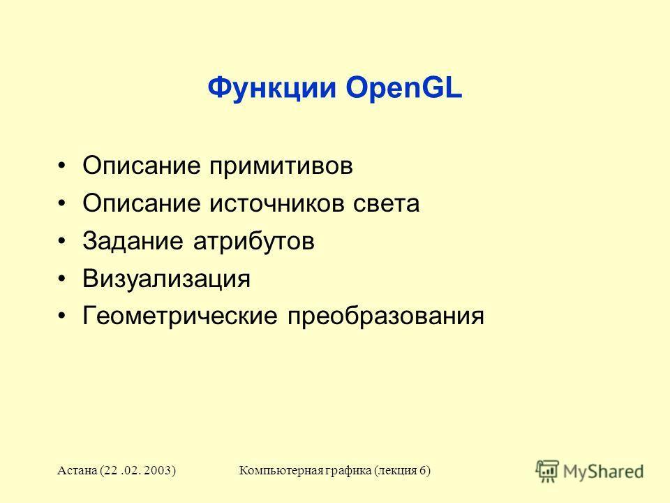 Астана (22.02. 2003)Компьютерная графика (лекция 6) Функции OpenGL Описание примитивов Описание источников света Задание атрибутов Визуализация Геометрические преобразования