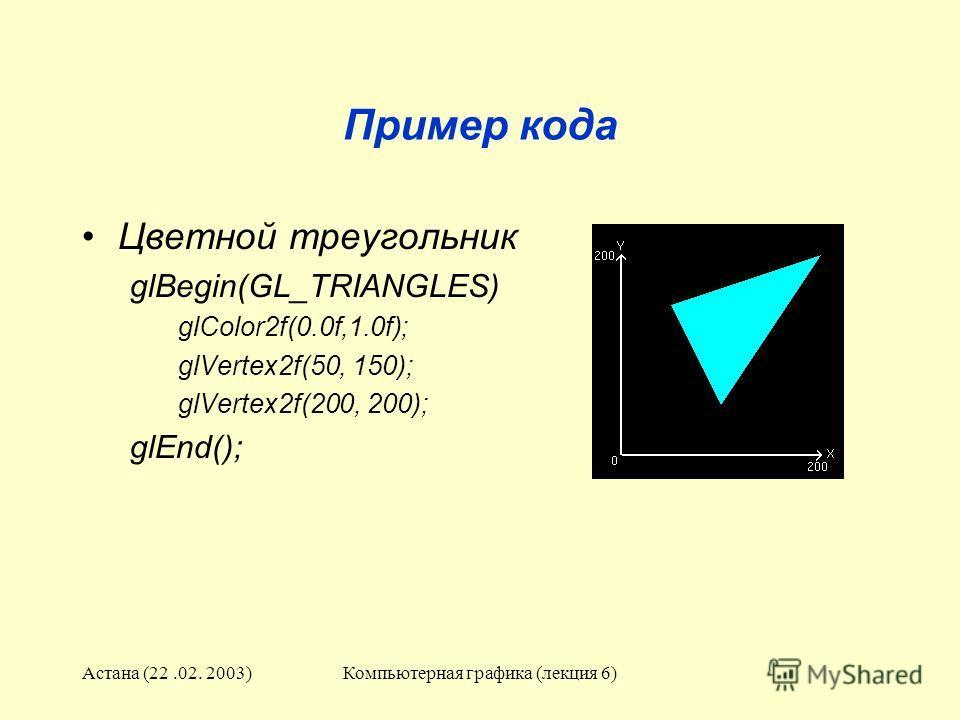 Астана (22.02. 2003)Компьютерная графика (лекция 6) Пример кода Цветной треугольник glBegin(GL_TRIANGLES) glColor2f(0.0f,1.0f); glVertex2f(50, 150); glVertex2f(200, 200); glEnd();