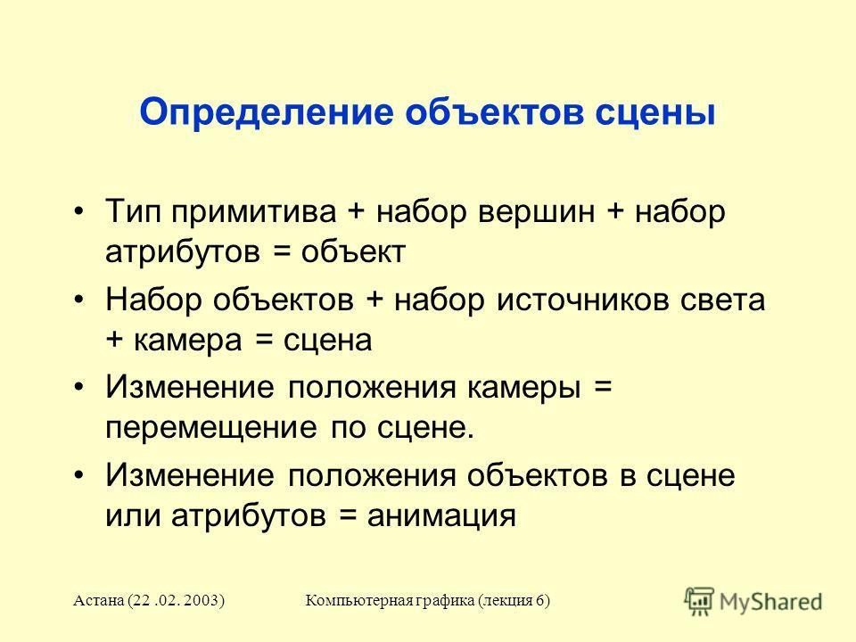 Астана (22.02. 2003)Компьютерная графика (лекция 6) Определение объектов сцены Тип примитива + набор вершин + набор атрибутов = объект Набор объектов + набор источников света + камера = сцена Изменение положения камеры = перемещение по сцене. Изменен
