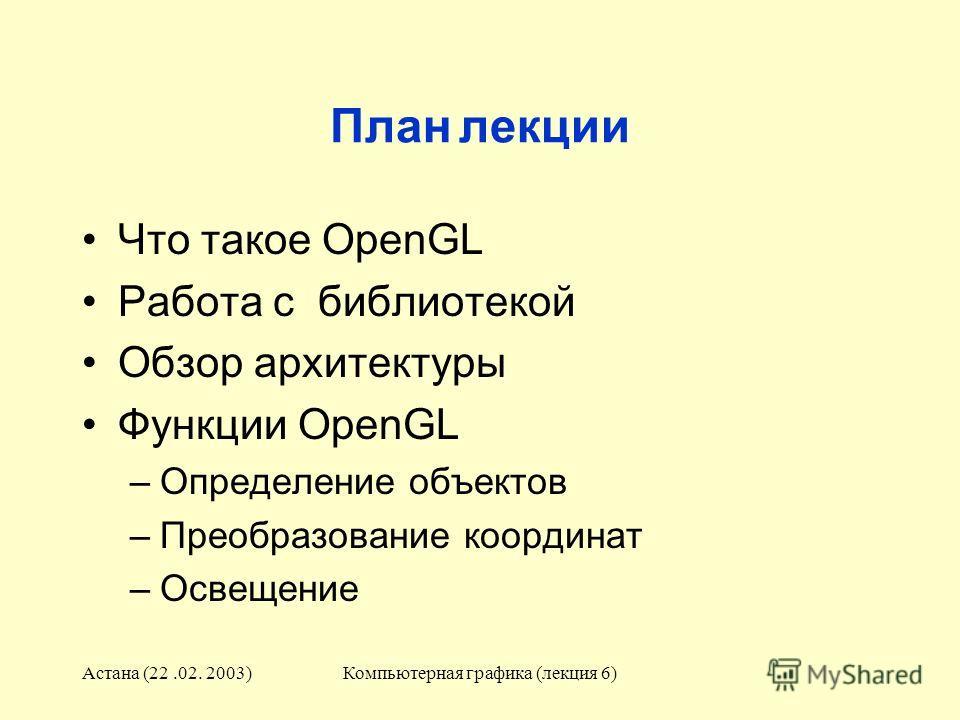 Астана (22.02. 2003)Компьютерная графика (лекция 6) План лекции Что такое OpenGL Работа с библиотекой Обзор архитектуры Функции OpenGL –Определение объектов –Преобразование координат –Освещение