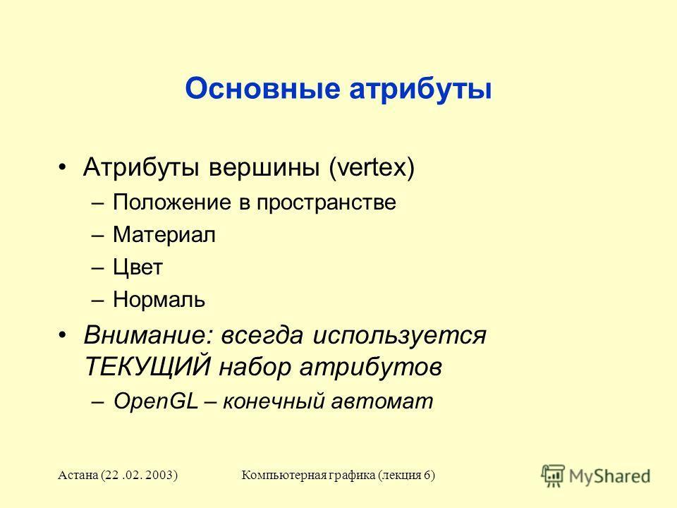 Астана (22.02. 2003)Компьютерная графика (лекция 6) Основные атрибуты Атрибуты вершины (vertex) –Положение в пространстве –Материал –Цвет –Нормаль Внимание: всегда используется ТЕКУЩИЙ набор атрибутов –OpenGL – конечный автомат