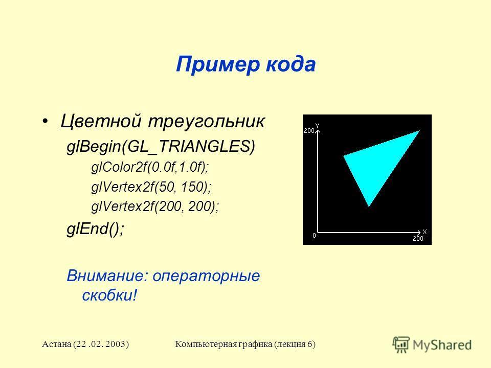 Астана (22.02. 2003)Компьютерная графика (лекция 6) Пример кода Цветной треугольник glBegin(GL_TRIANGLES) glColor2f(0.0f,1.0f); glVertex2f(50, 150); glVertex2f(200, 200); glEnd(); Внимание: операторные скобки!