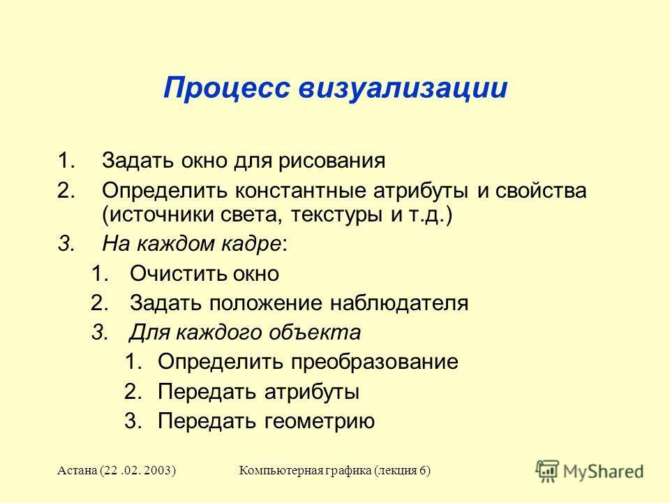 Астана (22.02. 2003)Компьютерная графика (лекция 6) Процесс визуализации 1.Задать окно для рисования 2.Определить константные атрибуты и свойства (источники света, текстуры и т.д.) 3.На каждом кадре: 1.Очистить окно 2.Задать положение наблюдателя 3.Д