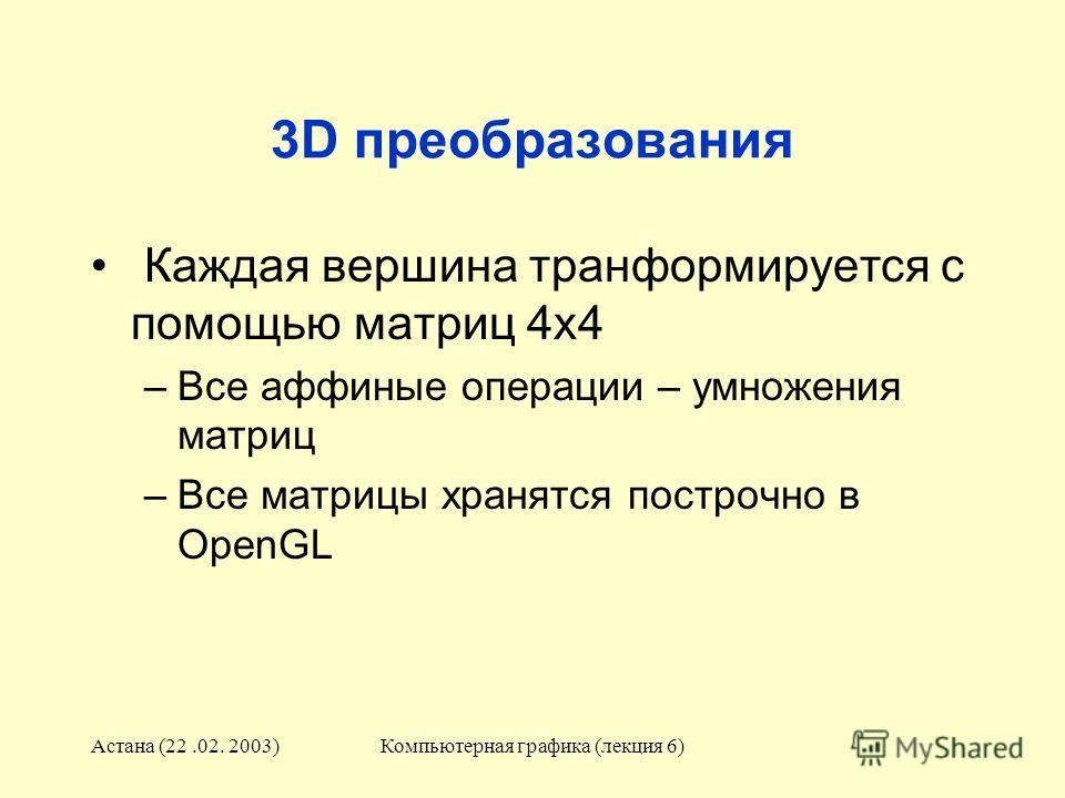 Астана (22.02. 2003)Компьютерная графика (лекция 6) 3D преобразования Каждая вершина транформируется с помощью матриц 4x4 –Все аффиные операции – умножения матриц –Все матрицы хранятся построчно в OpenGL