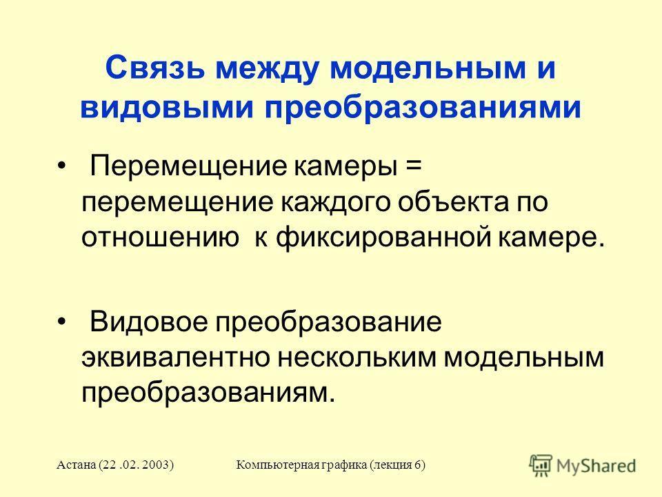 Астана (22.02. 2003)Компьютерная графика (лекция 6) Связь между модельным и видовыми преобразованиями Перемещение камеры = перемещение каждого объекта по отношению к фиксированной камере. Видовое преобразование эквивалентно нескольким модельным преоб