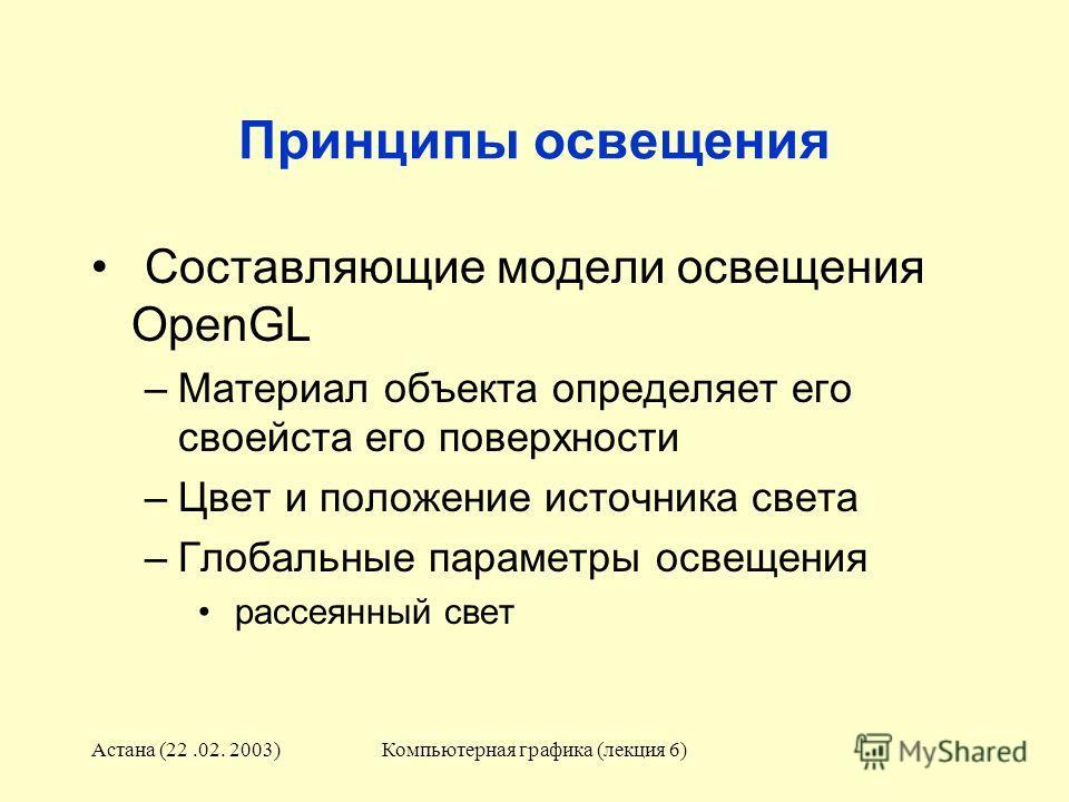 Астана (22.02. 2003)Компьютерная графика (лекция 6) Принципы освещения Составляющие модели освещения OpenGL –Материал объекта определяет его своейста его поверхности –Цвет и положение источника света –Глобальные параметры освещения рассеянный свет