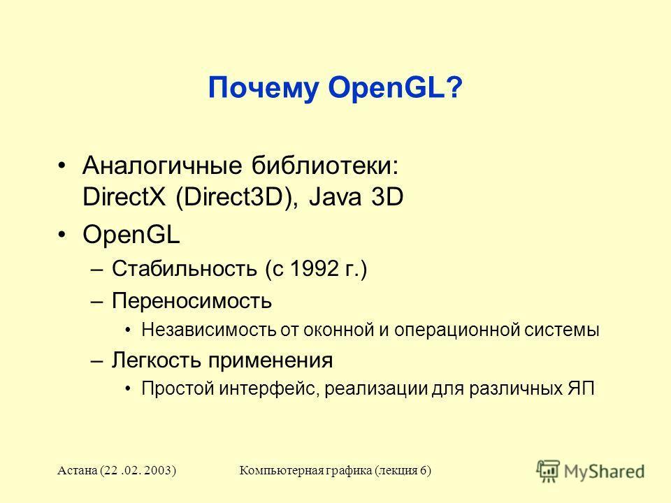 Астана (22.02. 2003)Компьютерная графика (лекция 6) Почему OpenGL? Аналогичные библиотеки: DirectX (Direct3D), Java 3D OpenGL –Стабильность (с 1992 г.) –Переносимость Независимость от оконной и операционной системы –Легкость применения Простой интерф