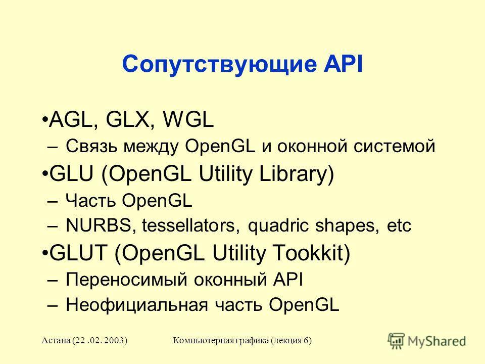 Астана (22.02. 2003)Компьютерная графика (лекция 6) Сопутствующие API AGL, GLX, WGL –Связь между OpenGL и оконной системой GLU (OpenGL Utility Library) –Часть OpenGL –NURBS, tessellators, quadric shapes, etc GLUT (OpenGL Utility Tookkit) –Переносимый
