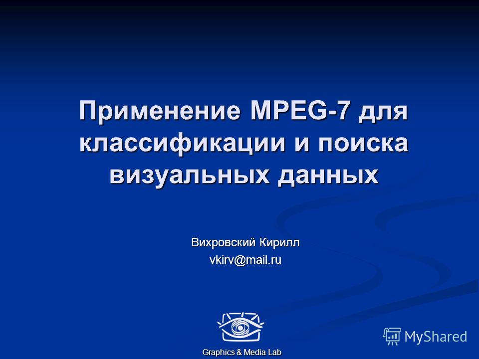 Применение MPEG-7 для классификации и поиска визуальных данных Вихровский Кирилл vkirv@mail.ru Graphics & Media Lab