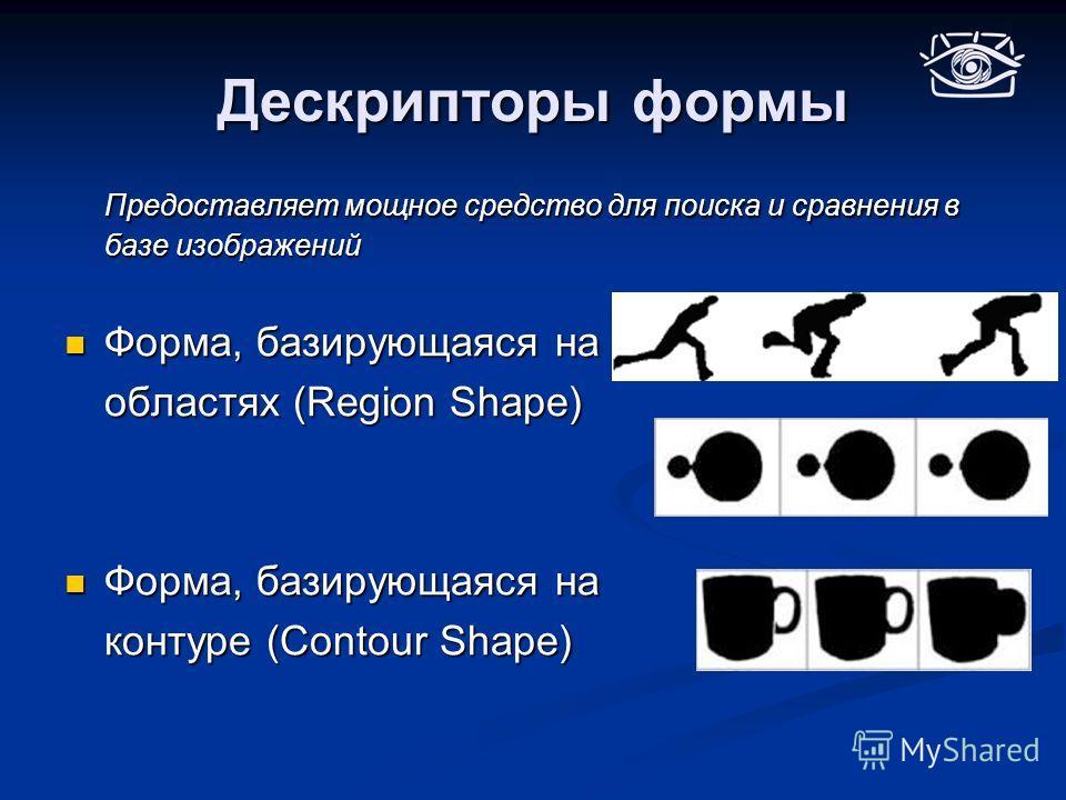 Дескрипторы формы Предоставляет мощное средство для поиска и сравнения в базе изображений Форма, базирующаяся на Форма, базирующаяся на областях (Region Shape) Форма, базирующаяся на Форма, базирующаяся на контуре (Contour Shape) контуре (Contour Sha