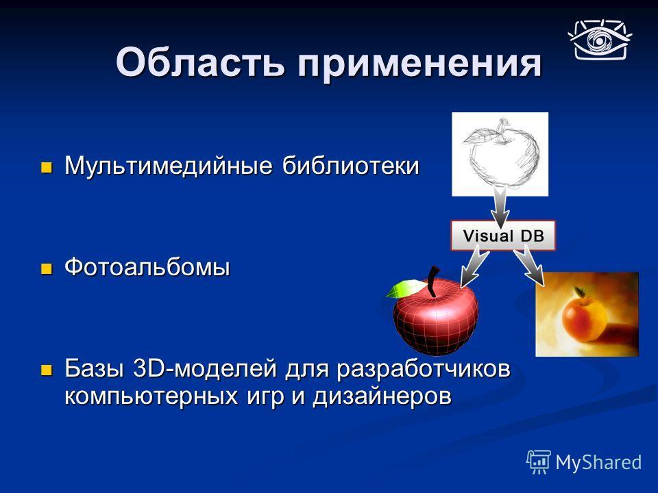 Область применения Мультимедийные библиотеки Мультимедийные библиотеки Фотоальбомы Фотоальбомы Базы 3D-моделей для разработчиков компьютерных игр и дизайнеров Базы 3D-моделей для разработчиков компьютерных игр и дизайнеров