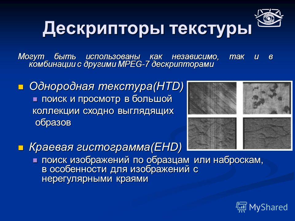 Дескрипторы текстуры Могут быть использованы как независимо, так и в комбинации с другими MPEG-7 дескрипторами Однородная текстура(HTD) Однородная текстура(HTD) поиск и просмотр в большой поиск и просмотр в большой коллекции сходно выглядящих образов