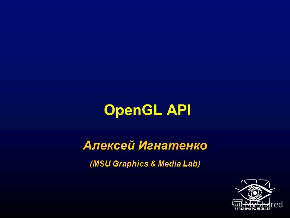 OpenGL API Алексей Игнатенко (MSU Graphics & Media Lab) Алексей Игнатенко (MSU Graphics & Media Lab)