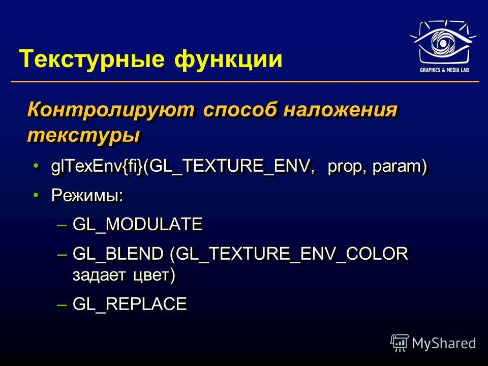 Текстурные функции Контролируют способ наложения текстуры glTexEnv{fi}(GL_TEXTURE_ENV, prop, param)glTexEnv{fi}(GL_TEXTURE_ENV, prop, param) Режимы:Режимы: –GL_MODULATE –GL_BLEND (GL_TEXTURE_ENV_COLOR задает цвет) –GL_REPLACE Контролируют способ нало