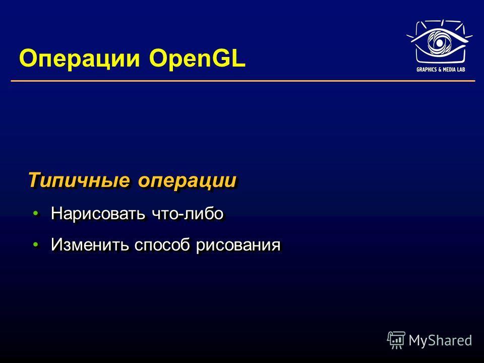 Операции OpenGL Типичные операции Нарисовать что-либоНарисовать что-либо Изменить способ рисованияИзменить способ рисования Типичные операции Нарисовать что-либоНарисовать что-либо Изменить способ рисованияИзменить способ рисования