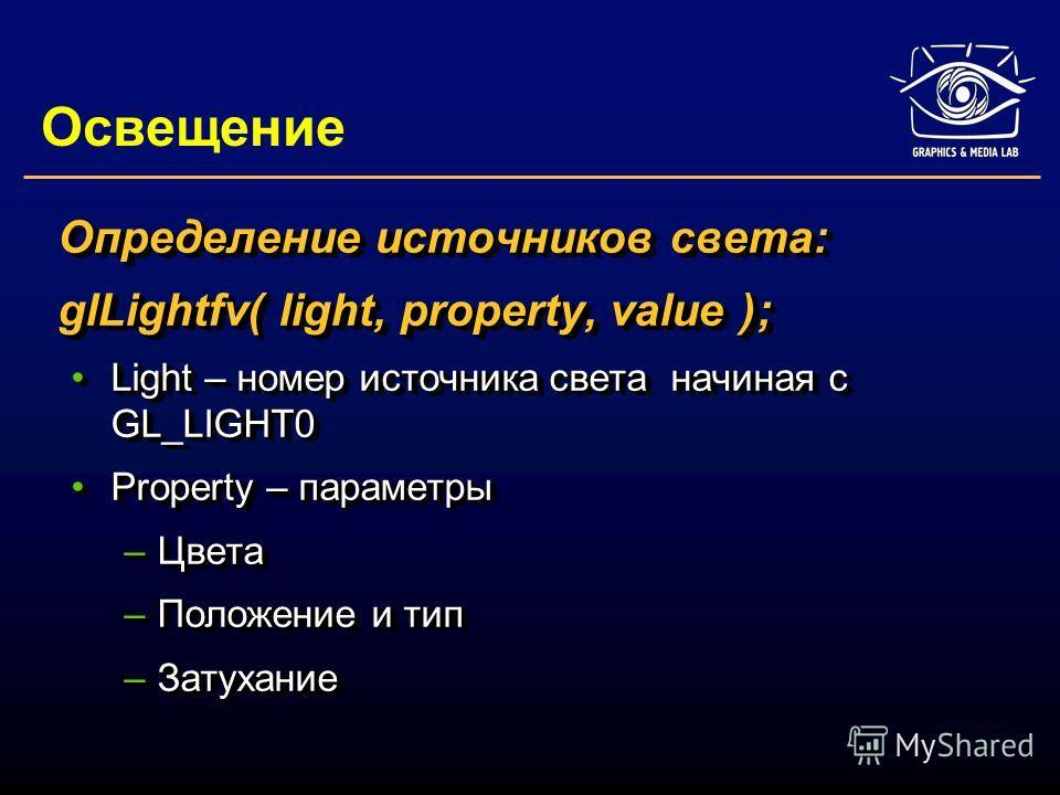 Освещение Определение источников света: glLightfv( light, property, value ); Light – номер источника света начиная с GL_LIGHT0Light – номер источника света начиная с GL_LIGHT0 Property – параметрыProperty – параметры –Цвета –Положение и тип –Затухани