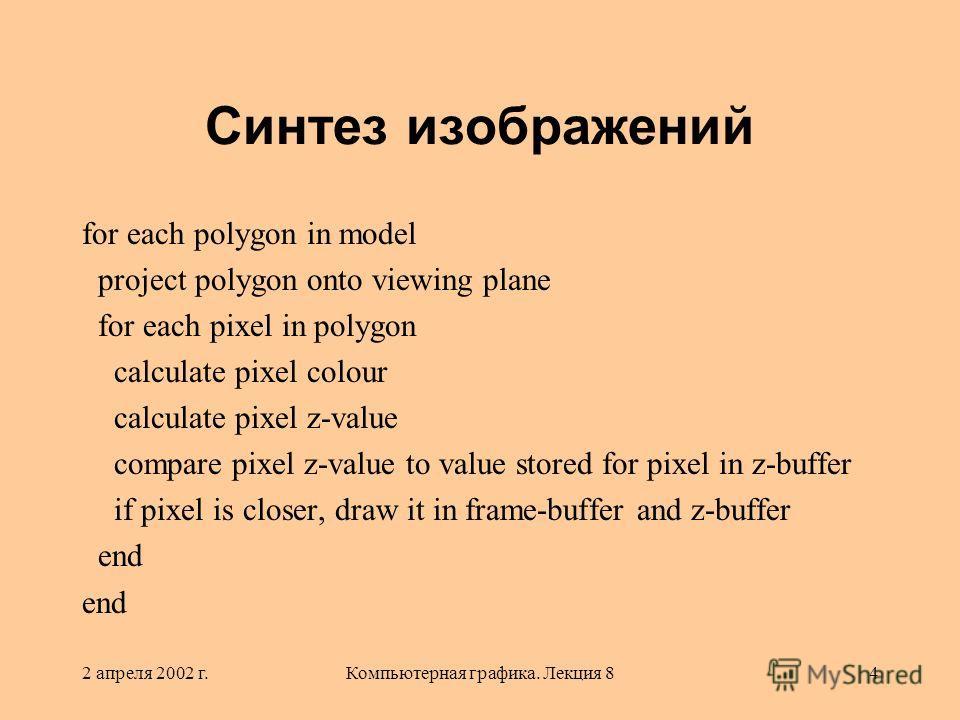 2 апреля 2002 г.Компьютерная графика. Лекция 84 Синтез изображений for each polygon in model project polygon onto viewing plane for each pixel in polygon calculate pixel colour calculate pixel z-value compare pixel z-value to value stored for pixel i