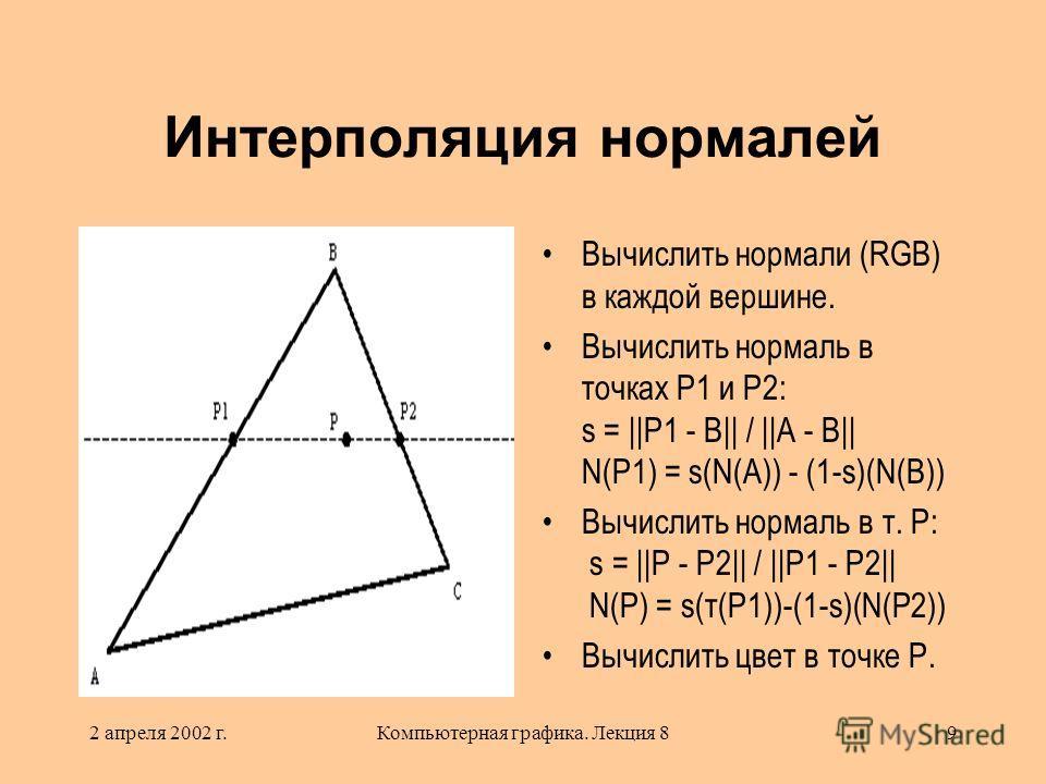 2 апреля 2002 г.Компьютерная графика. Лекция 89 Интерполяция нормалей Вычислить нормали (RGB) в каждой вершине. Вычислить нормаль в точках P1 и P2: s = ||P1 - B|| / ||A - B|| N(P1) = s(N(A)) - (1-s)(N(B)) Вычислить нормаль в т. Р: s = ||P - P2|| / ||