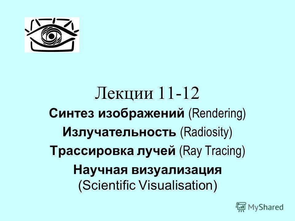 Лекции 11-12 Синтез изображений (Rendering) Излучательность (Radiosity) Трассировка лучей (Ray Tracing) Научная визуализация (Scientific Visualisation)