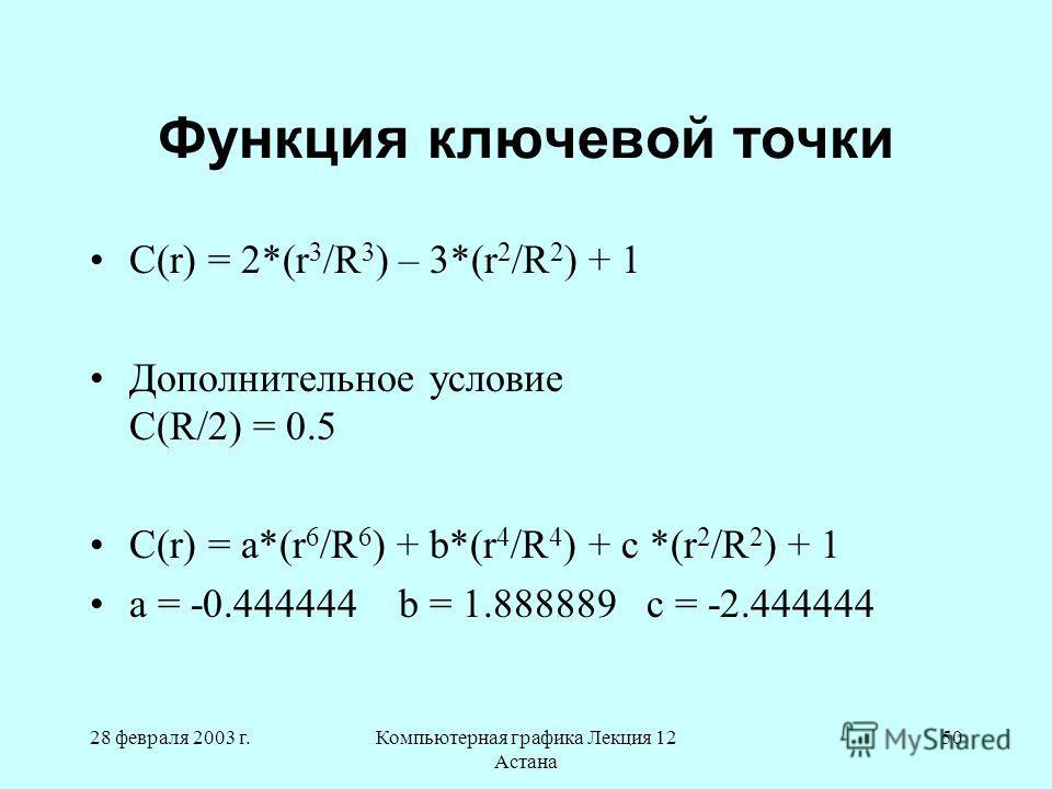 28 февраля 2003 г.Компьютерная графика Лекция 12 Астана 50 Функция ключевой точки С(r) = 2*(r 3 /R 3 ) – 3*(r 2 /R 2 ) + 1 Дополнительное условие C(R/2) = 0.5 С(r) = a*(r 6 /R 6 ) + b*(r 4 /R 4 ) + c *(r 2 /R 2 ) + 1 a = -0.444444 b = 1.888889 c = -2