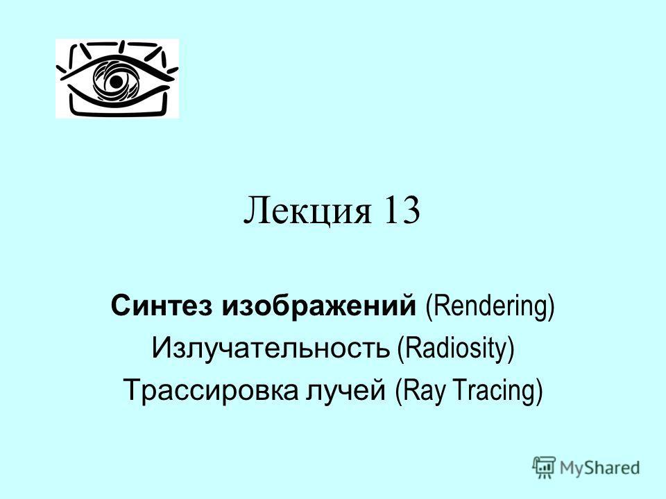 Лекция 13 Синтез изображений (Rendering) Излучательность (Radiosity) Трассировка лучей (Ray Tracing)