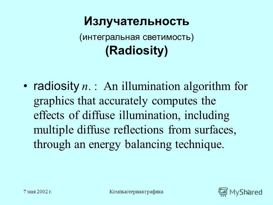 7 мая 2002 г.Компьютерная графика2 Излучательность (интегральная светимость) (Radiosity) radiosity n. : An illumination algorithm for graphics that accurately computes the effects of diffuse illumination, including multiple diffuse reflections from s
