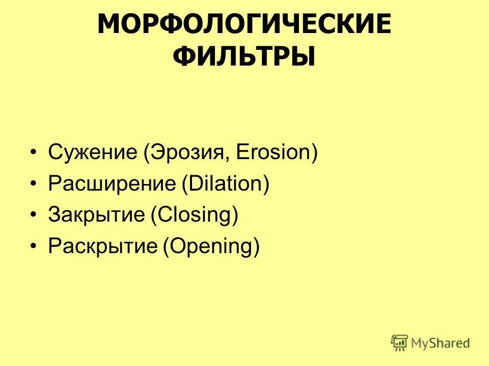 МОРФОЛОГИЧЕСКИЕ ФИЛЬТРЫ Сужение (Эрозия, Erosion) Расширение (Dilation) Закрытие (Closing) Раскрытие (Opening)