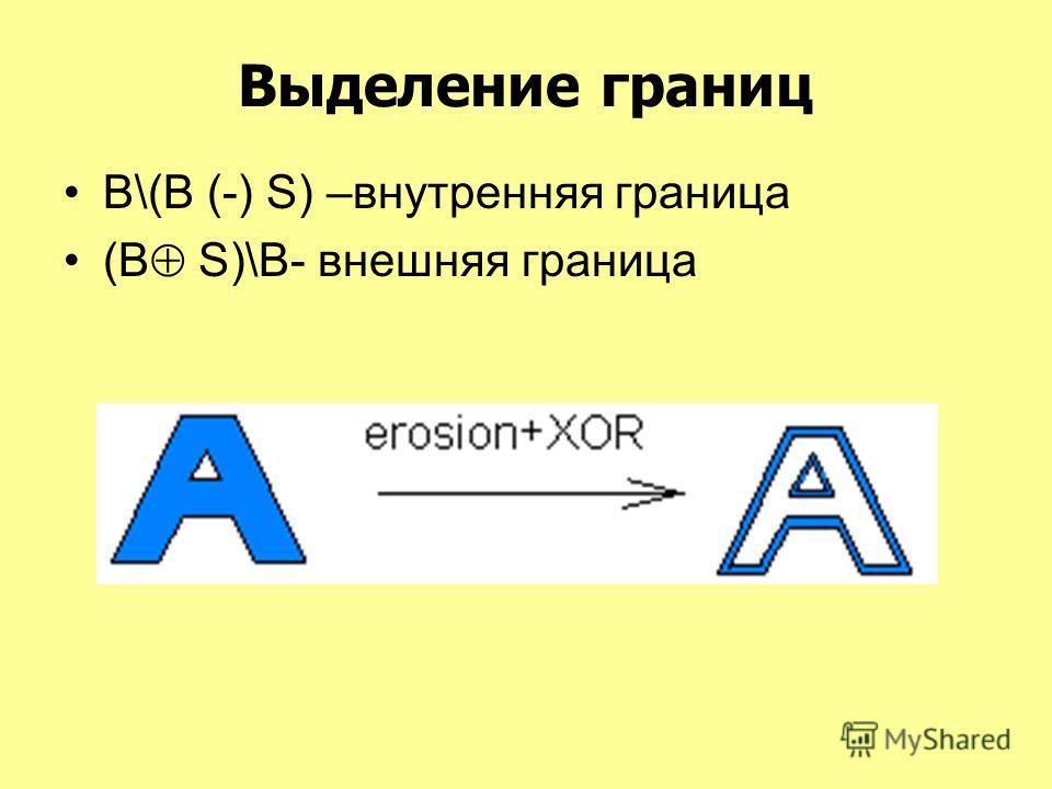 Выделение границ В\(B (-) S) –внутренняя граница (В S)\B- внешняя граница