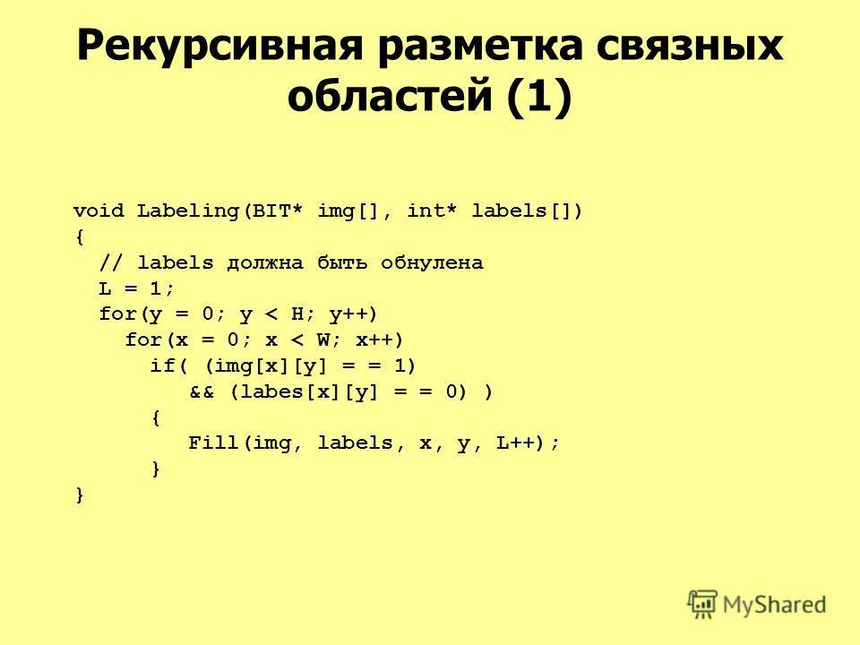 Рекурсивная разметка связных областей (1) void Labeling(BIT* img[], int* labels[]) { // labels должна быть обнулена L = 1; for(y = 0; y < H; y++) for(x = 0; x < W; x++) if( (img[x][y] = = 1) && (labes[x][y] = = 0) ) { Fill(img, labels, x, y, L++); }