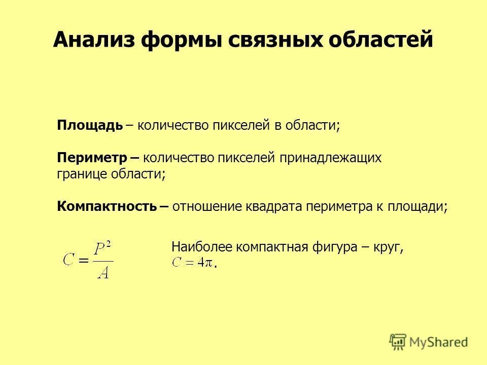 Анализ формы связных областей Площадь – количество пикселей в области; Периметр – количество пикселей принадлежащих границе области; Компактность – отношение квадрата периметра к площади; Наиболее компактная фигура – круг,.