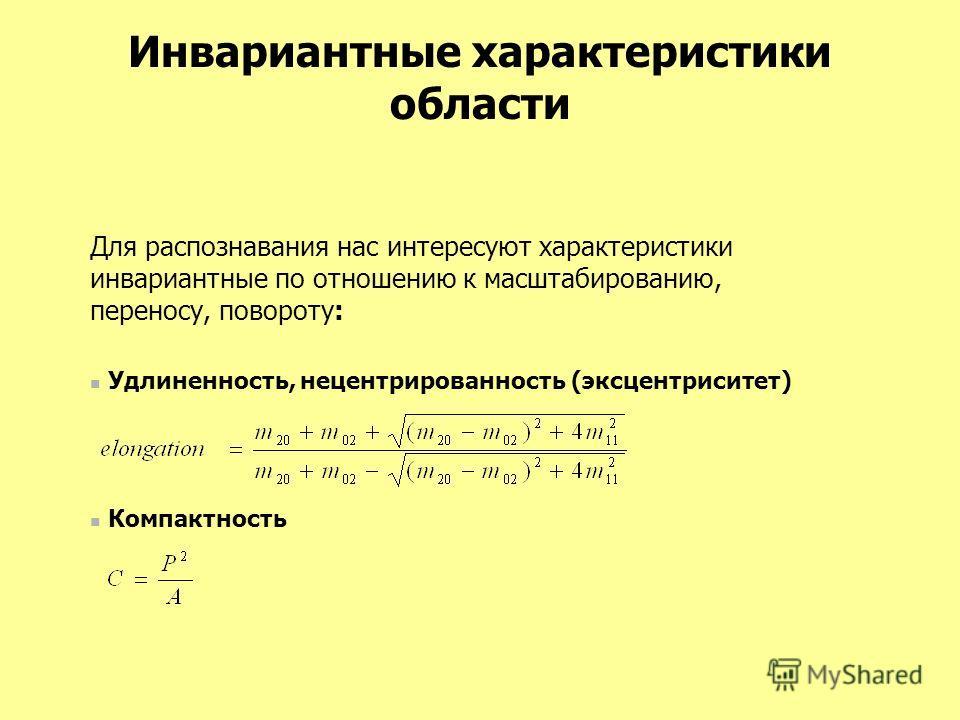 Инвариантные характеристики области Для распознавания нас интересуют характеристики инвариантные по отношению к масштабированию, переносу, повороту: Удлиненность, нецентрированность (эксцентриситет) Компактность