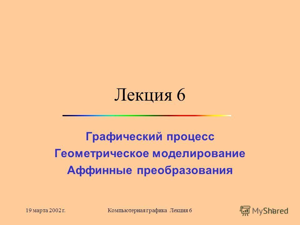 19 марта 2002 г.Компьютерная графика Лекция 61 Лекция 6 Графический процесс Геометрическое моделирование Аффинные преобразования