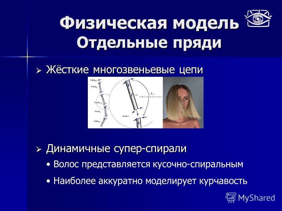 Физическая модель Отдельные пряди Жёсткие многозвеньевые цепи Жёсткие многозвеньевые цепи Динамичные супер-спирали Динамичные супер-спирали Волос представляется кусочно-спиральным Наиболее аккуратно моделирует курчавость