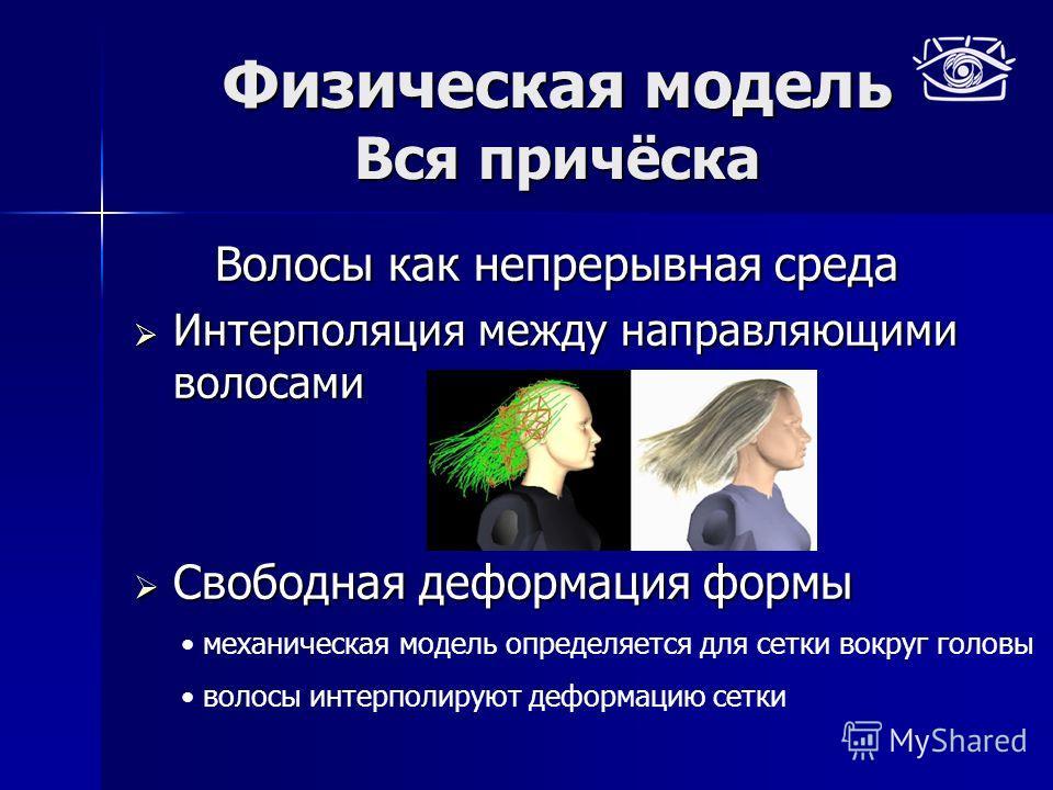 Физическая модель Вся причёска Волосы как непрерывная среда Интерполяция между направляющими волосами Интерполяция между направляющими волосами Свободная деформация формы Свободная деформация формы механическая модель определяется для сетки вокруг го