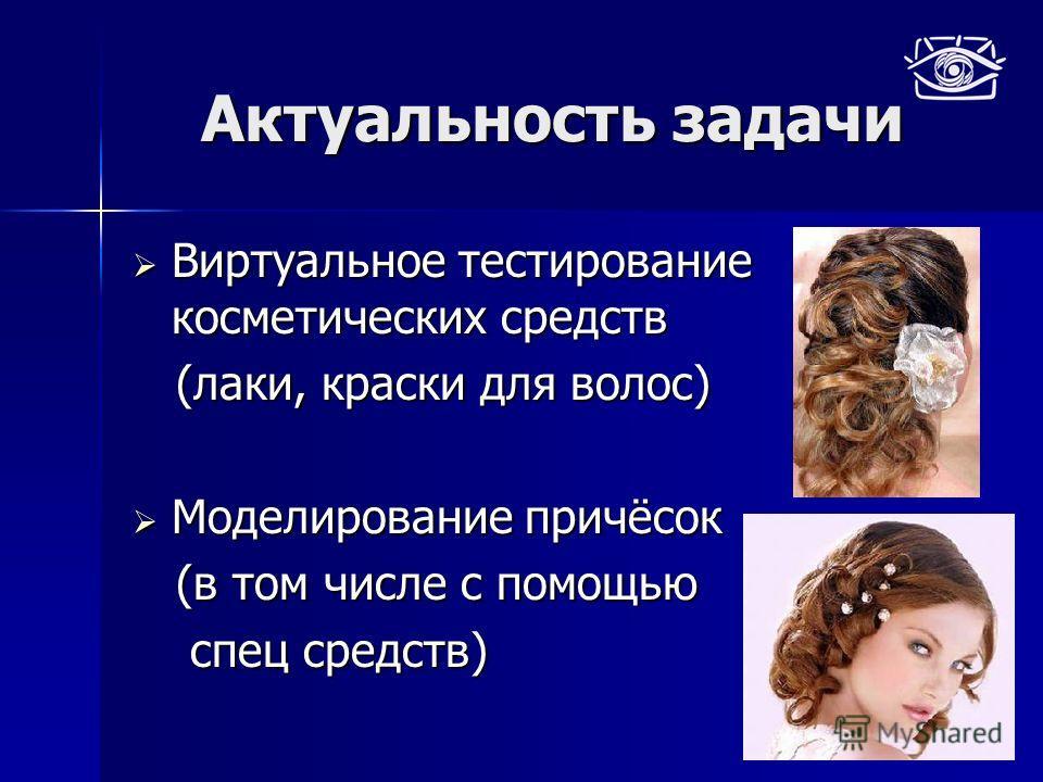 Актуальность задачи Виртуальное тестирование косметических средств Виртуальное тестирование косметических средств (лаки, краски для волос) (лаки, краски для волос) Моделирование причёсок Моделирование причёсок (в том числе с помощью (в том числе с по