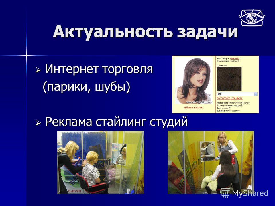 Актуальность задачи Интернет торговля Интернет торговля (парики, шубы) (парики, шубы) Реклама стайлинг студий Реклама стайлинг студий