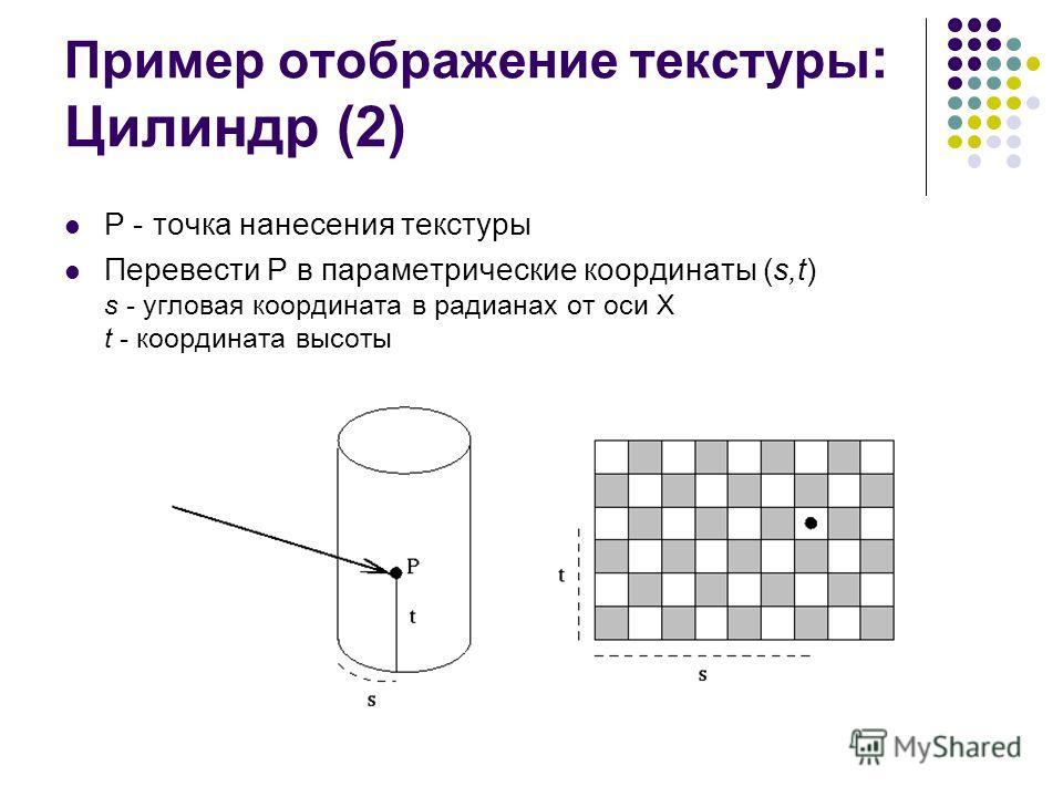 Пример отображение текстуры : Цилиндр (2) P - точка нанесения текстуры Перевести P в параметрические координаты (s,t) s - угловая координата в радианах от оси Х t - координата высоты