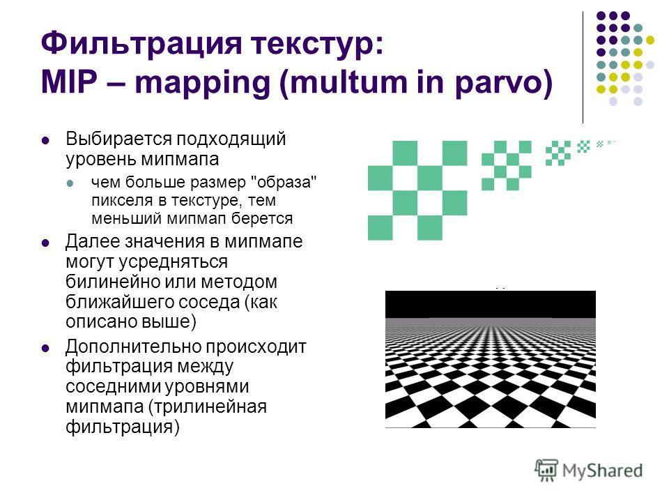 Фильтрация текстур: MIP – mapping (multum in parvo) Выбирается подходящий уровень мипмапа чем больше размер