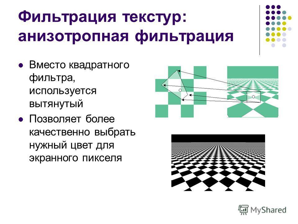 Фильтрация текстур: анизотропная фильтрация Вместо квадратного фильтра, используется вытянутый Позволяет более качественно выбрать нужный цвет для экранного пикселя
