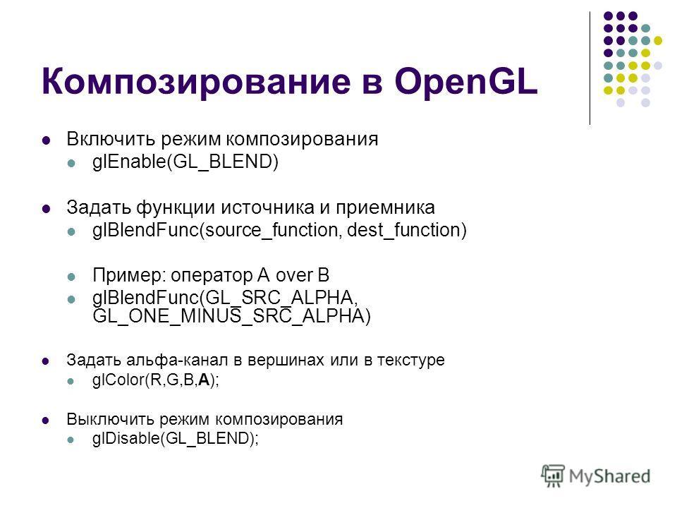 Композирование в OpenGL Включить режим композирования glEnable(GL_BLEND) Задать функции источника и приемника glBlendFunc(source_function, dest_function) Пример: оператор A over B glBlendFunc(GL_SRC_ALPHA, GL_ONE_MINUS_SRC_ALPHA) Задать альфа-канал в