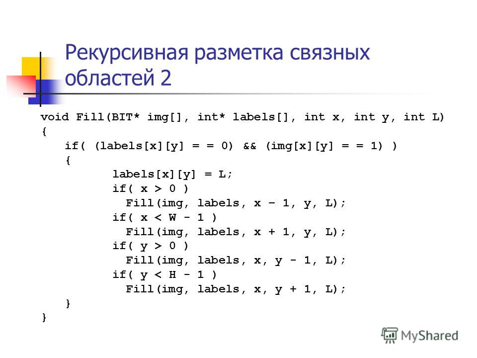 Рекурсивная разметка связных областей 2 void Fill(BIT* img[], int* labels[], int x, int y, int L) { if( (labels[x][y] = = 0) && (img[x][y] = = 1) ) { labels[x][y] = L; if( x > 0 ) Fill(img, labels, x – 1, y, L); if( x < W - 1 ) Fill(img, labels, x +