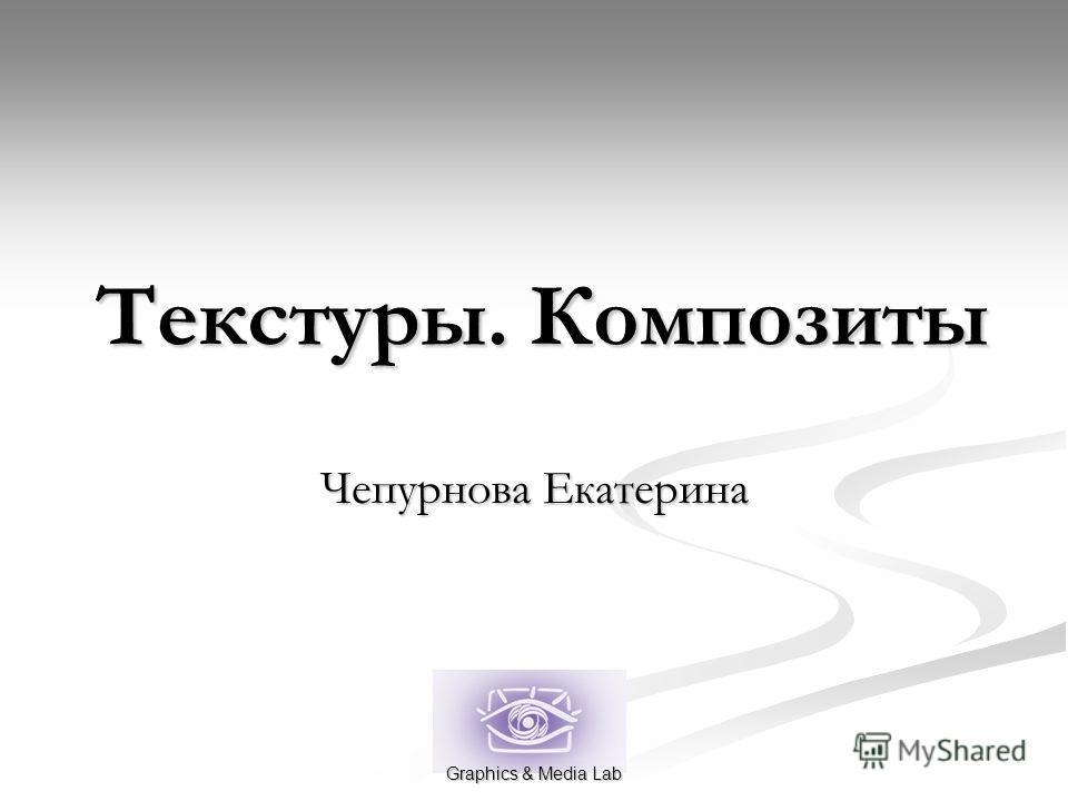 Текстуры. Композиты Чепурнова Екатерина Graphics & Media Lab