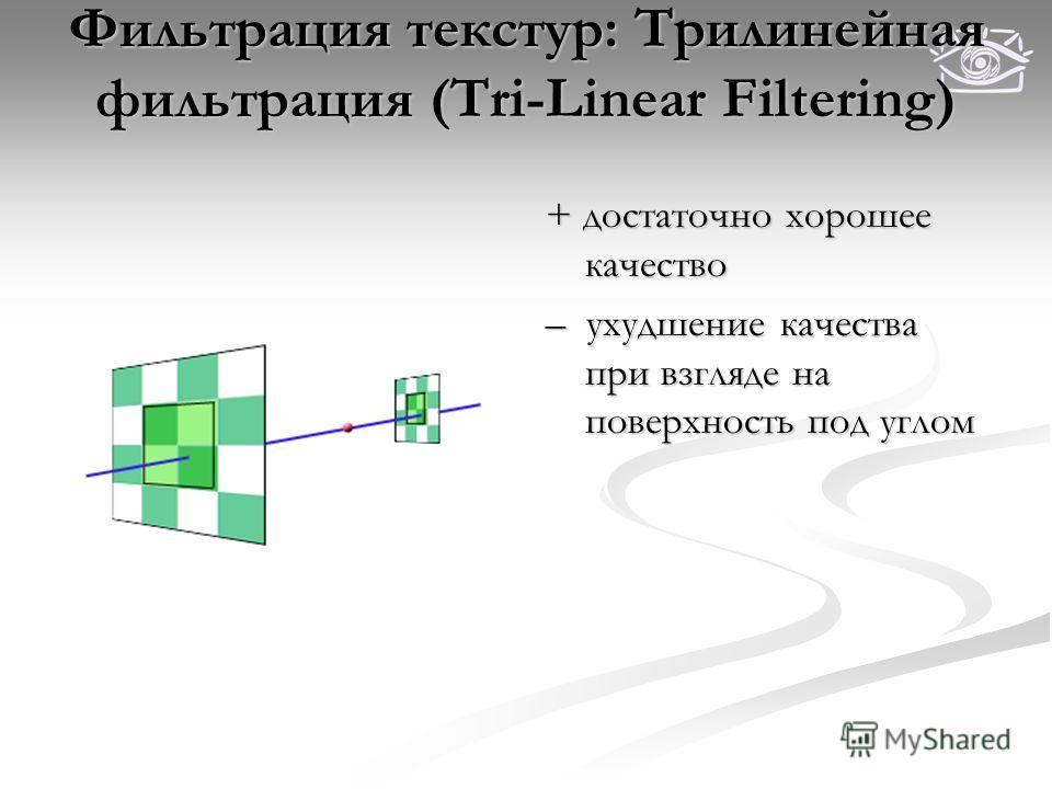 Фильтрация текстур: Трилинейная фильтрация (Tri-Linear Filtering) + достаточно хорошее качество – ухудшение качества при взгляде на поверхность под углом