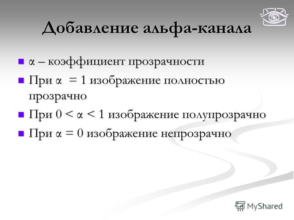 Добавление альфа-канала α – коэффициент прозрачности α – коэффициент прозрачности При α = 1 изображение полностью прозрачно При α = 1 изображение полностью прозрачно При 0 < α < 1 изображение полупрозрачно При 0 < α < 1 изображение полупрозрачно При