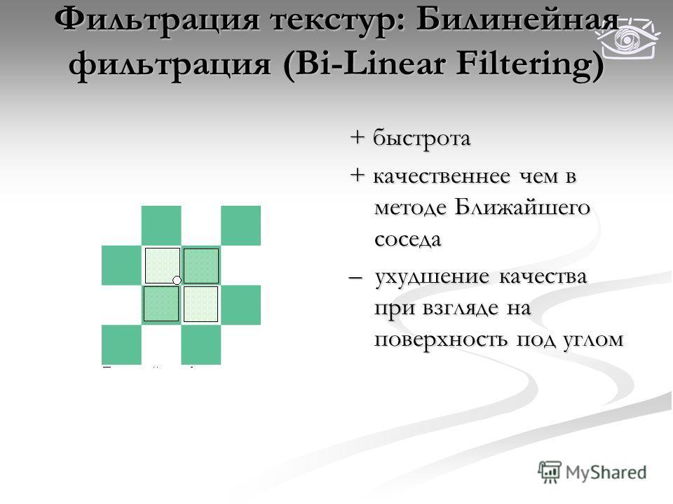 Фильтрация текстур: Билинейная фильтрация (Bi-Linear Filtering) + быстрота + качественнее чем в методе Ближайшего соседа – ухудшение качества при взгляде на поверхность под углом